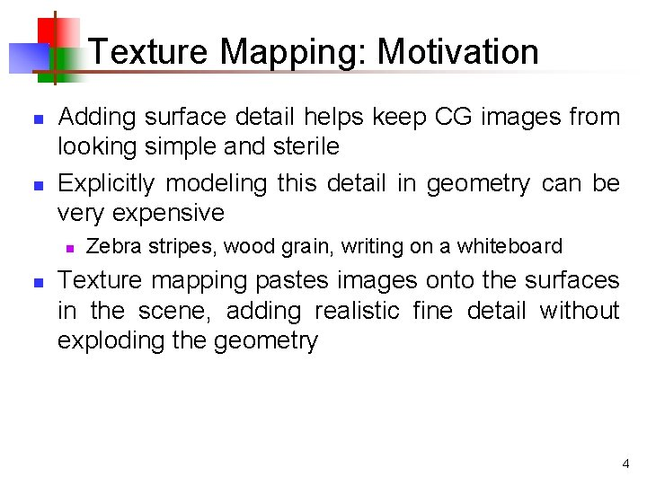 Texture Mapping: Motivation n n Adding surface detail helps keep CG images from looking