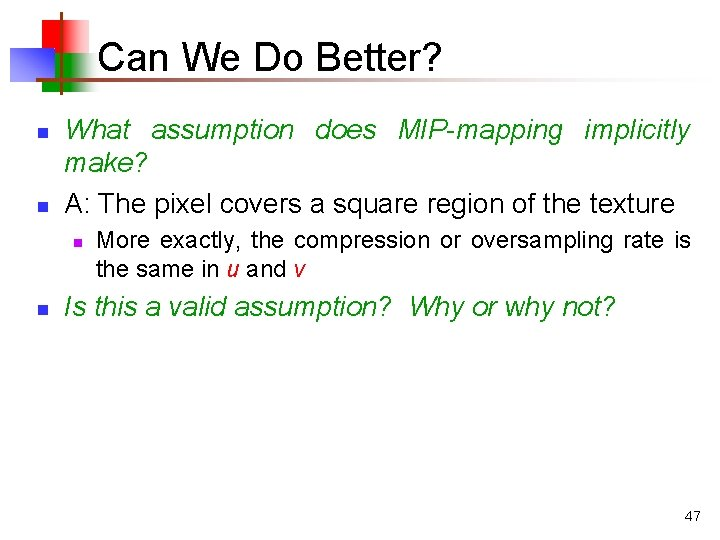 Can We Do Better? n n What assumption does MIP-mapping implicitly make? A: The