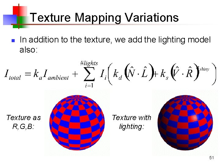 Texture Mapping Variations n In addition to the texture, we add the lighting model