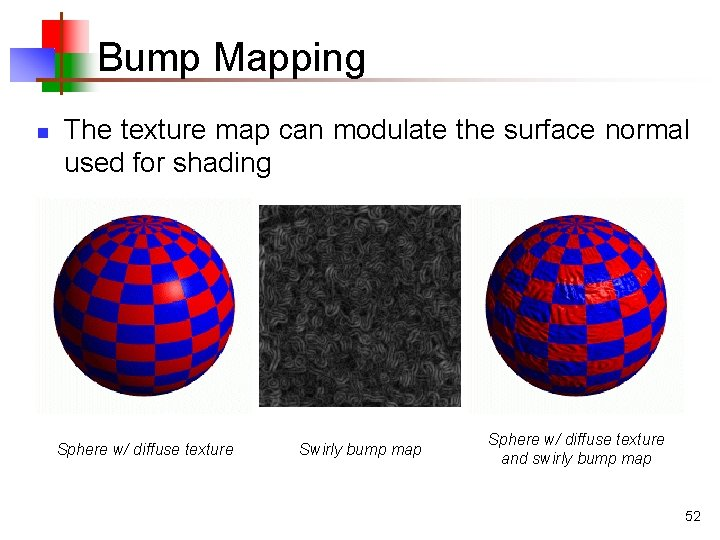 Bump Mapping n The texture map can modulate the surface normal used for shading