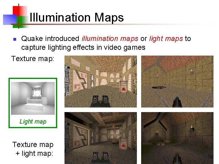 Illumination Maps n Quake introduced illumination maps or light maps to capture lighting effects