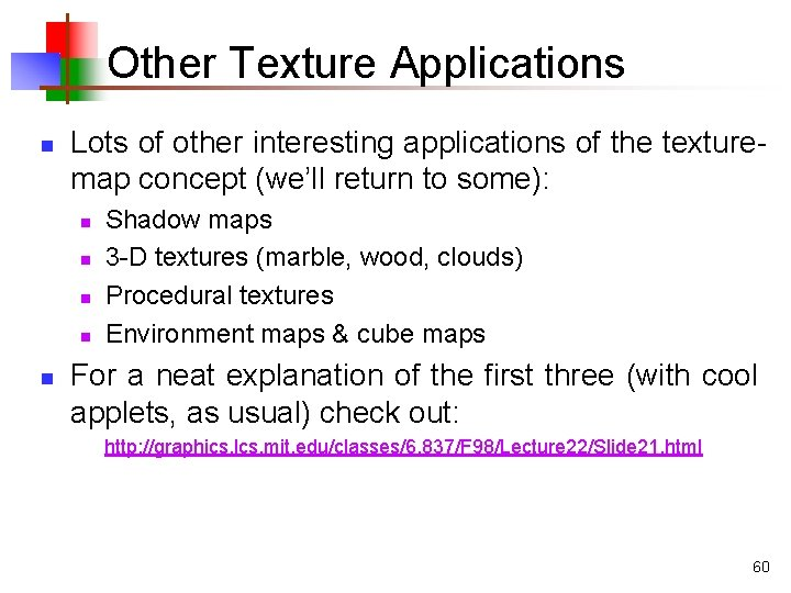 Other Texture Applications n Lots of other interesting applications of the texturemap concept (we'll