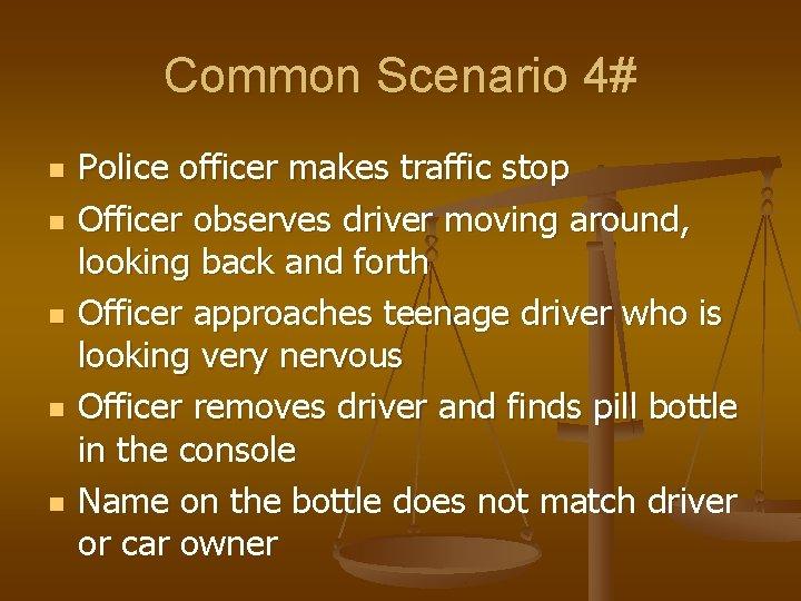 Common Scenario 4# n n n Police officer makes traffic stop Officer observes driver