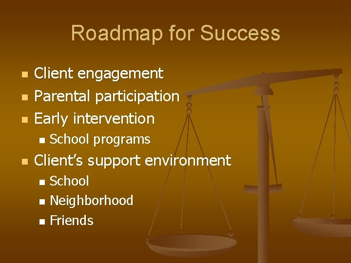 Roadmap for Success n n n Client engagement Parental participation Early intervention n n