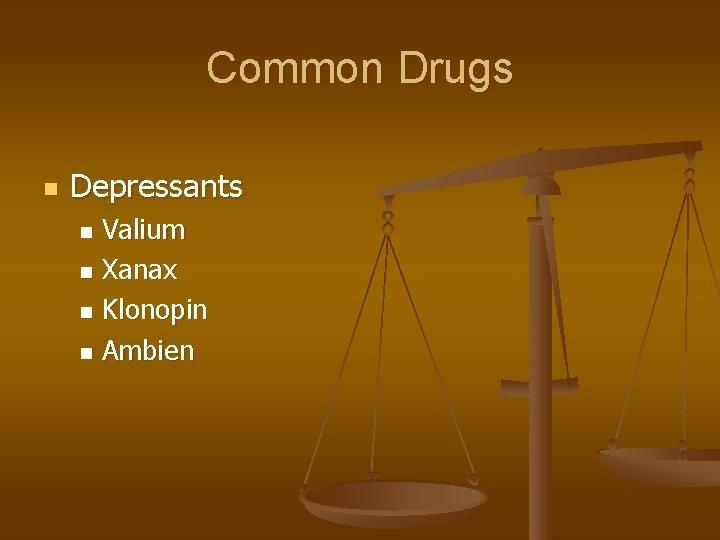 Common Drugs n Depressants Valium n Xanax n Klonopin n Ambien n