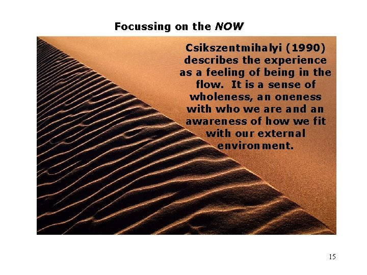 Focussing on the NOW Csikszentmihalyi (1990) describes the experience as a feeling of being