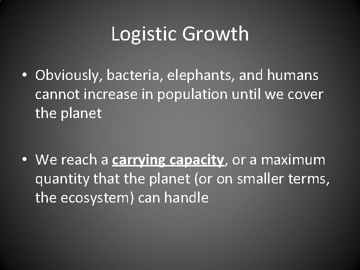 Logistic Growth • Obviously, bacteria, elephants, and humans cannot increase in population until we