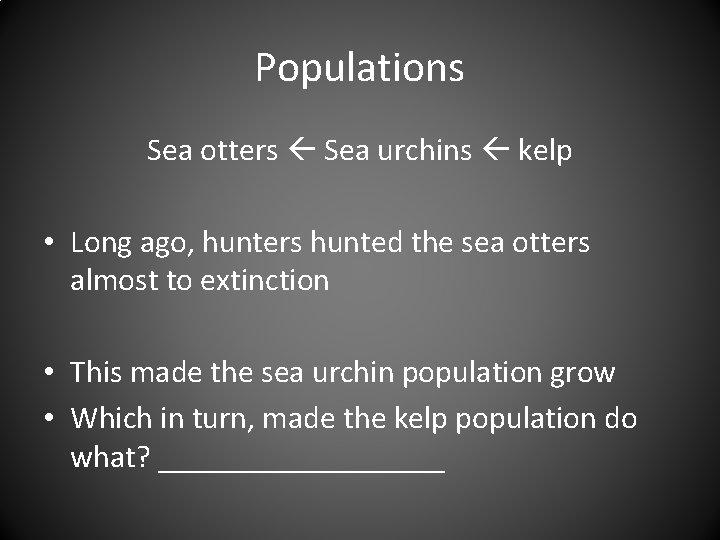 Populations Sea otters Sea urchins kelp • Long ago, hunters hunted the sea otters