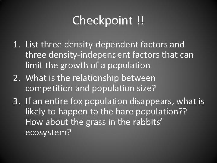 Checkpoint !! 1. List three density-dependent factors and three density-independent factors that can limit