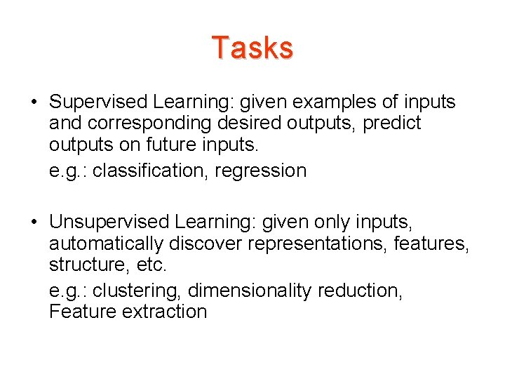 Tasks • Supervised Learning: given examples of inputs and corresponding desired outputs, predict outputs