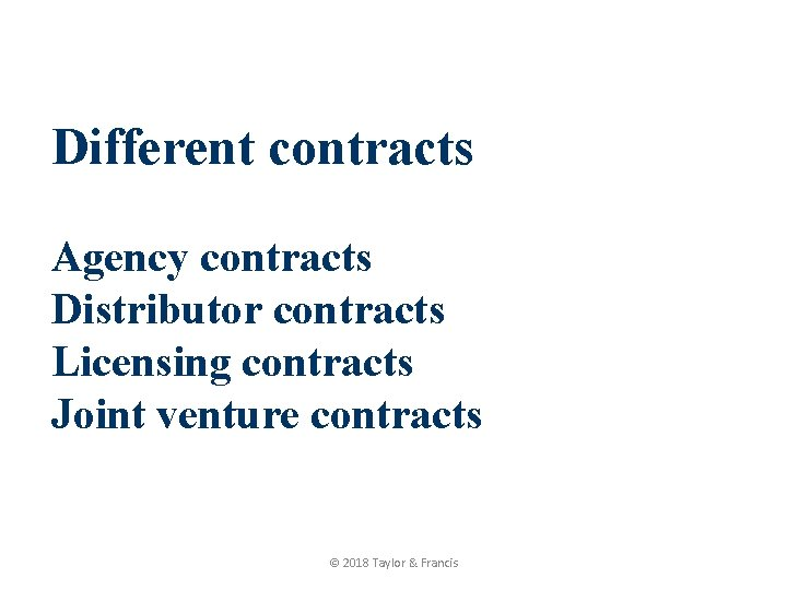 Different contracts Agency contracts Distributor contracts Licensing contracts Joint venture contracts © 2018 Taylor