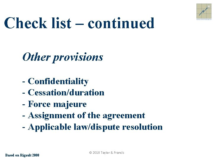 Check list – continued Other provisions - Confidentiality - Cessation/duration - Force majeure -