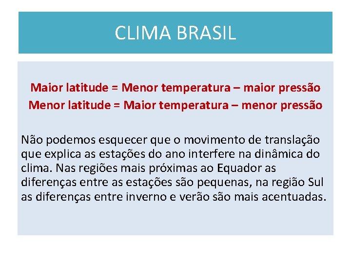 CLIMA BRASIL Maior latitude = Menor temperatura – maior pressão Menor latitude = Maior