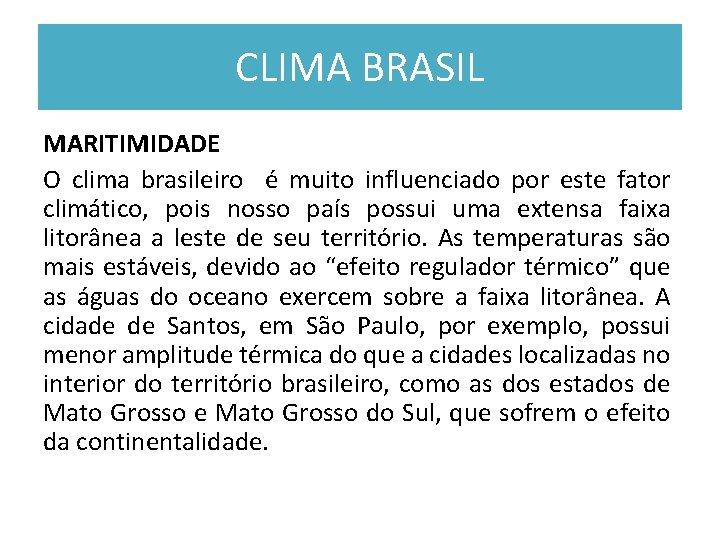 CLIMA BRASIL MARITIMIDADE O clima brasileiro é muito influenciado por este fator climático, pois