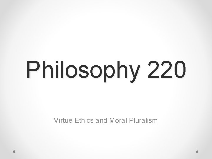 Philosophy 220 Virtue Ethics and Moral Pluralism