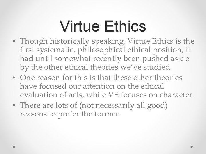 Virtue Ethics • Though historically speaking, Virtue Ethics is the first systematic, philosophical ethical