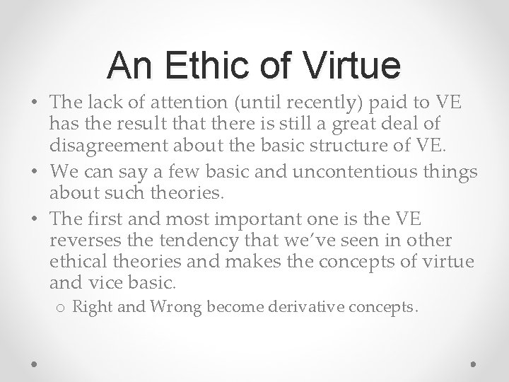 An Ethic of Virtue • The lack of attention (until recently) paid to VE