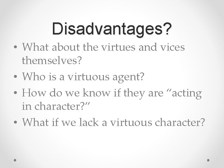 Disadvantages? • What about the virtues and vices themselves? • Who is a virtuous
