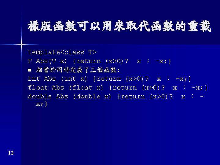 樣版函數可以用來取代函數的重載 template<class T> T Abs(T x) {return (x>0)? x : -x; } n 相當於同時定義了三個函數: