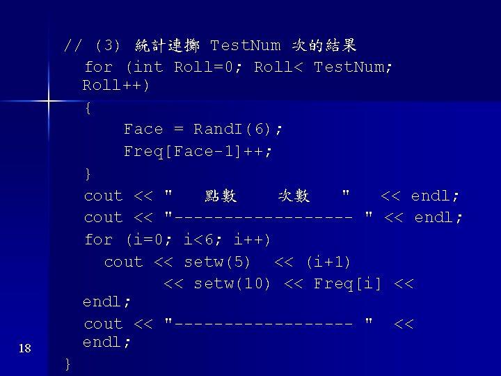 18 // (3) 統計連擲 Test. Num 次的結果 for (int Roll=0; Roll< Test. Num; Roll++)