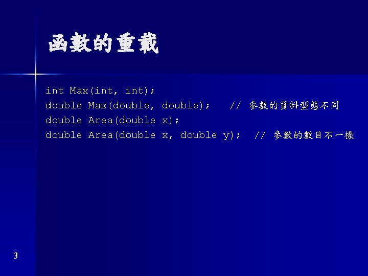 函數的重載 int Max(int, int); double Max(double, double); // 參數的資料型態不同 double Area(double x); double Area(double