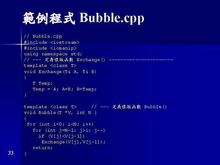 範例程式 Bubble. cpp // Bubble. cpp #include <iostream> #include <iomanip> using namespace std; //