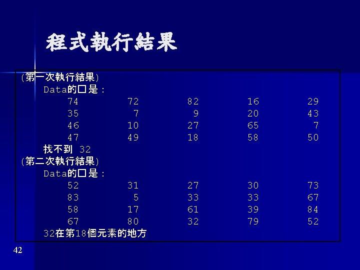 程式執行結果 (第一次執行結果) Data的� 是: 74 72 35 7 46 10 47 49 找不到 32