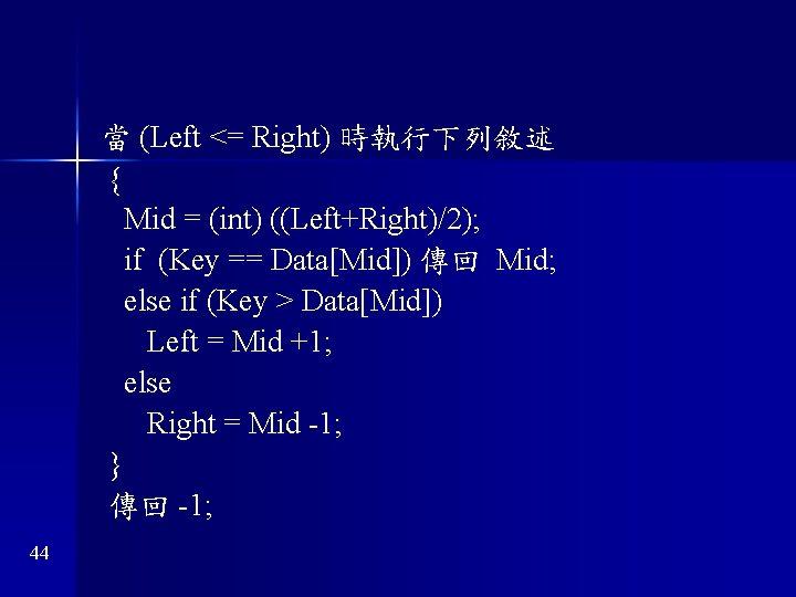 當 (Left <= Right) 時執行下列敘述 { Mid = (int) ((Left+Right)/2); if (Key == Data[Mid])