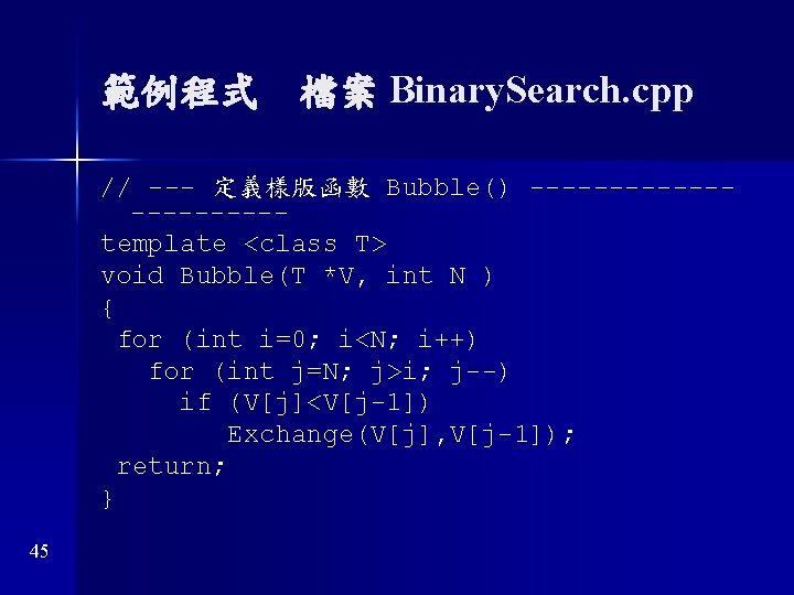 範例程式 檔案 Binary. Search. cpp // --- 定義樣版函數 Bubble() -----------template <class T> void Bubble(T *V,