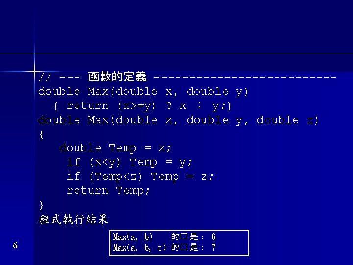// --- 函數的定義 -------------double Max(double x, double y) { return (x>=y) ? x :
