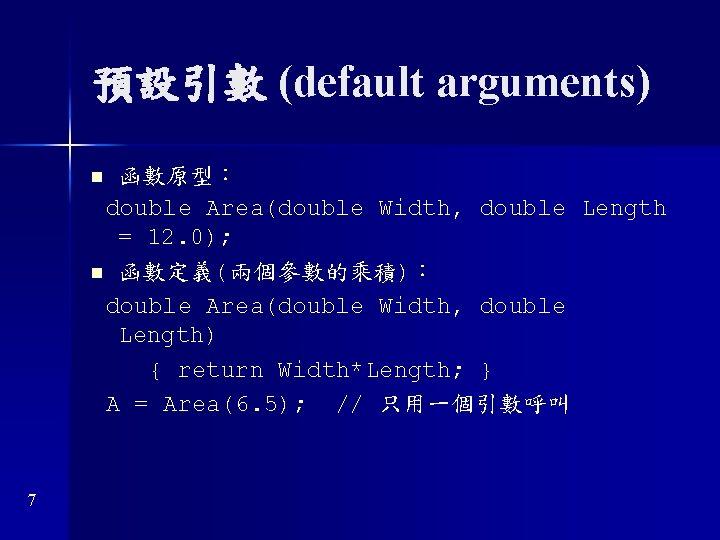 預設引數 (default arguments) 函數原型: double Area(double Width, double Length = 12. 0); n 函數定義(兩個參數的乘積):