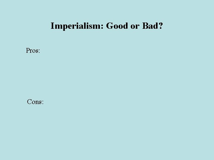 Imperialism: Good or Bad? Pros: Cons: