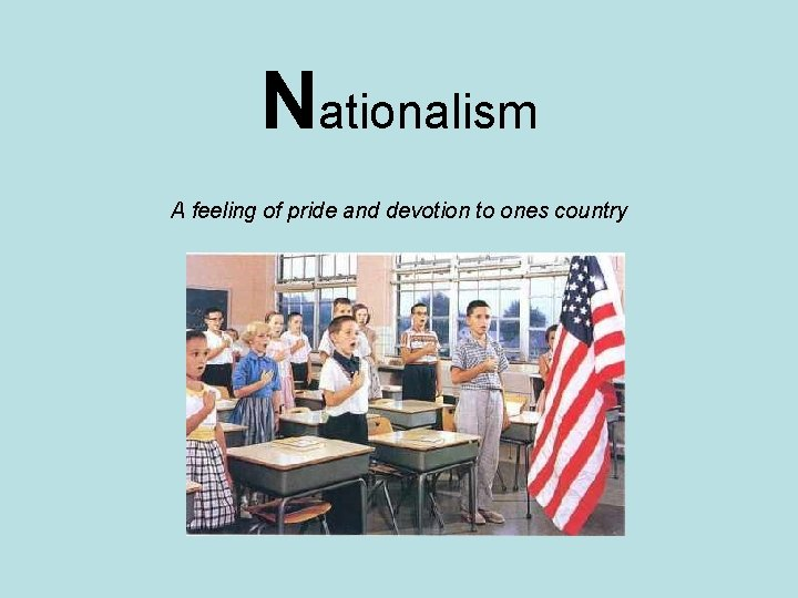 Nationalism A feeling of pride and devotion to ones country