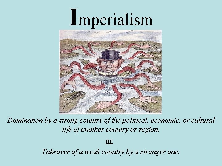 Imperialism Domination by a strong country of the political, economic, or cultural life of