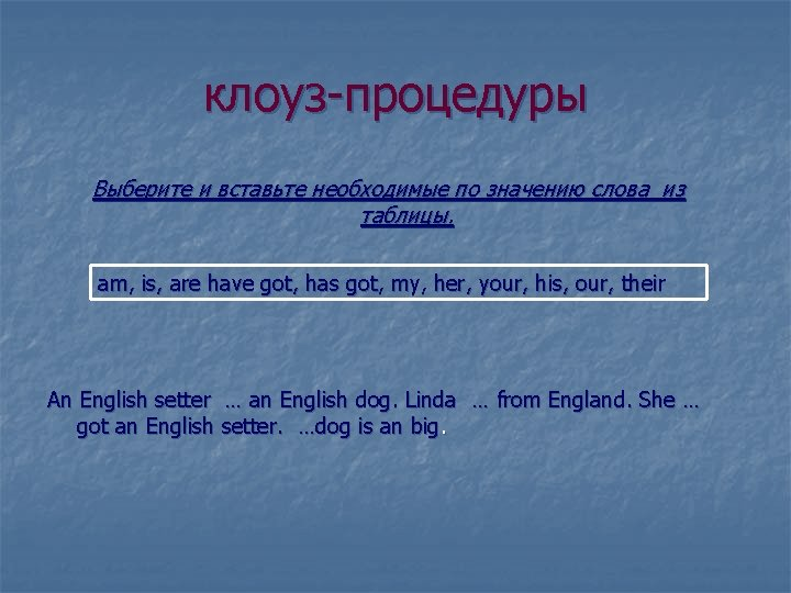 клоуз-процедуры Выберите и вставьте необходимые по значению слова из таблицы. am, is, are have