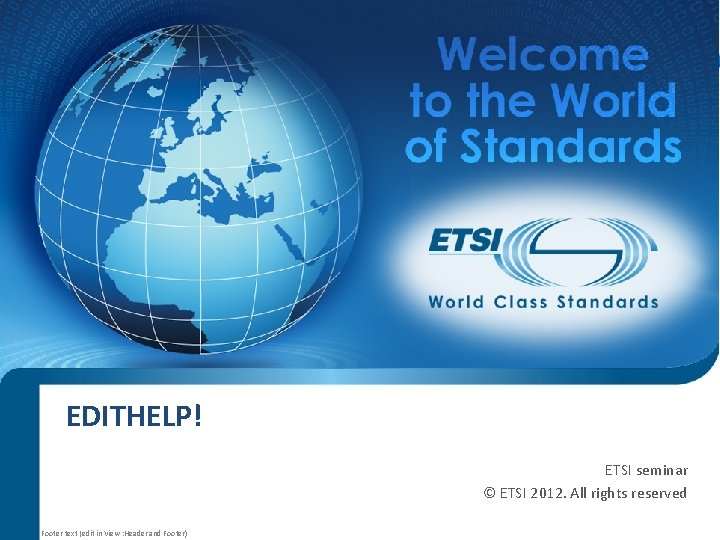 EDITHELP! ETSI seminar © ETSI 2012. All rights reserved Footer text (edit in View