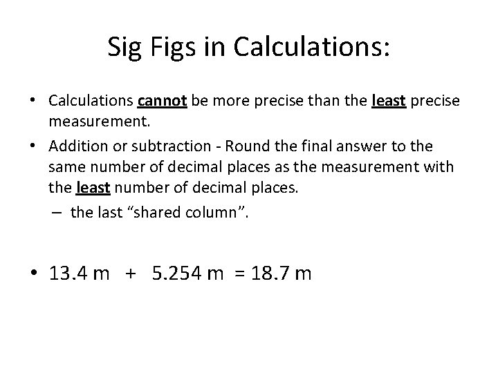 Sig Figs in Calculations: • Calculations cannot be more precise than the least precise