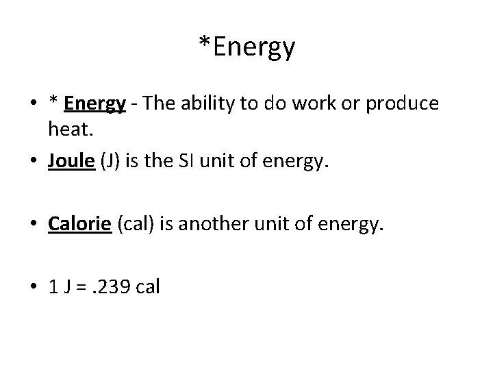 *Energy • * Energy - The ability to do work or produce heat. •