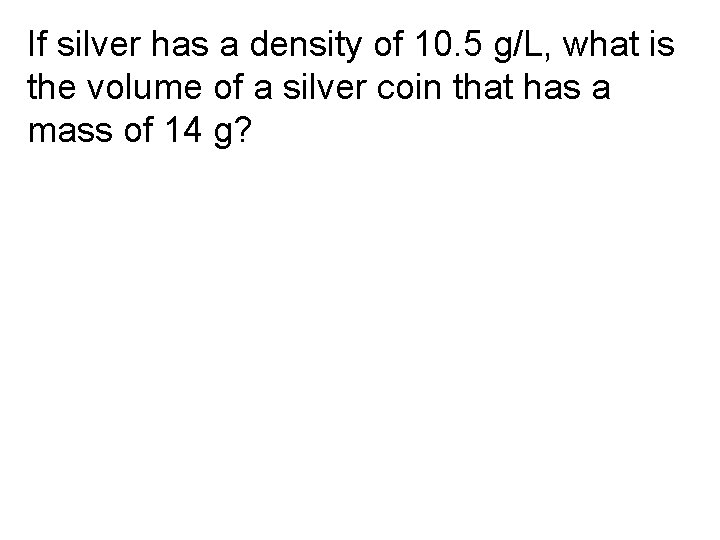 If silver has a density of 10. 5 g/L, what is the volume of
