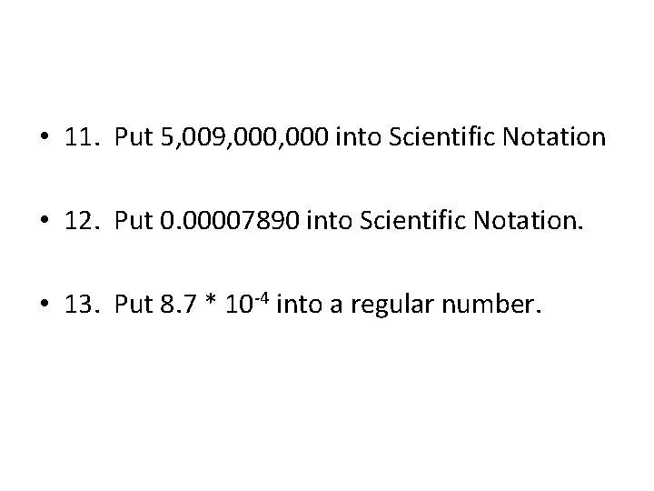 • 11. Put 5, 009, 000 into Scientific Notation • 12. Put 0.