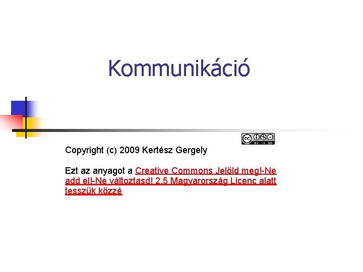 Kommunikáció Copyright (c) 2009 Kertész Gergely Ezt az anyagot a Creative Commons Jelöld meg!-Ne