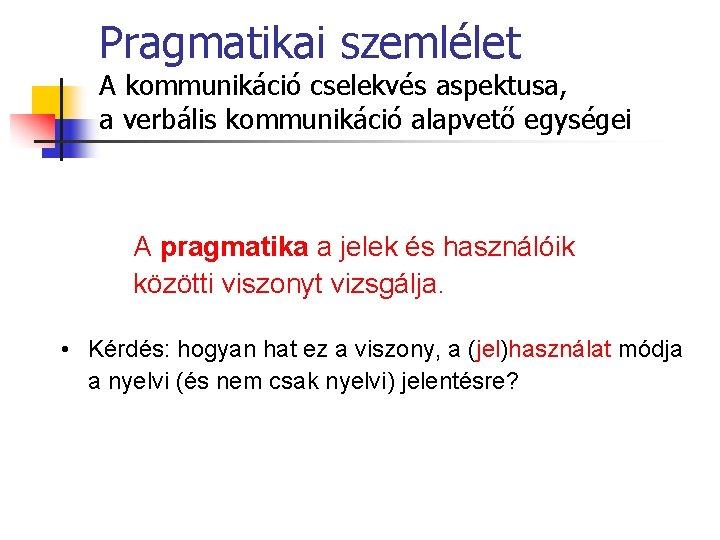 Pragmatikai szemlélet A kommunikáció cselekvés aspektusa, a verbális kommunikáció alapvető egységei A pragmatika a