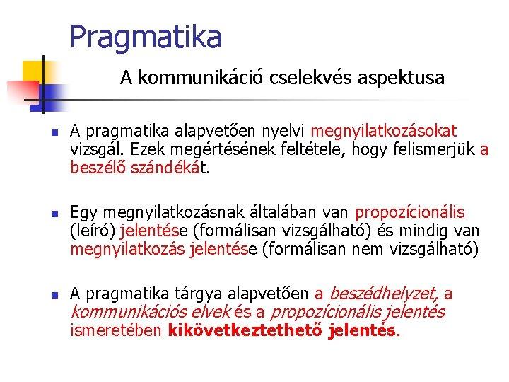 Pragmatika A kommunikáció cselekvés aspektusa n n n A pragmatika alapvetően nyelvi megnyilatkozásokat vizsgál.