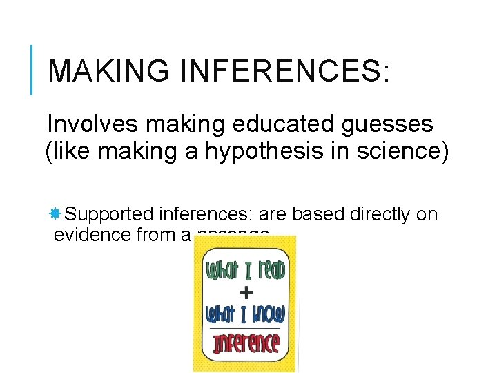 MAKING INFERENCES: Involves making educated guesses (like making a hypothesis in science) Supported inferences:
