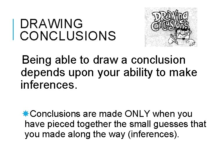 DRAWING CONCLUSIONS Being able to draw a conclusion depends upon your ability to make