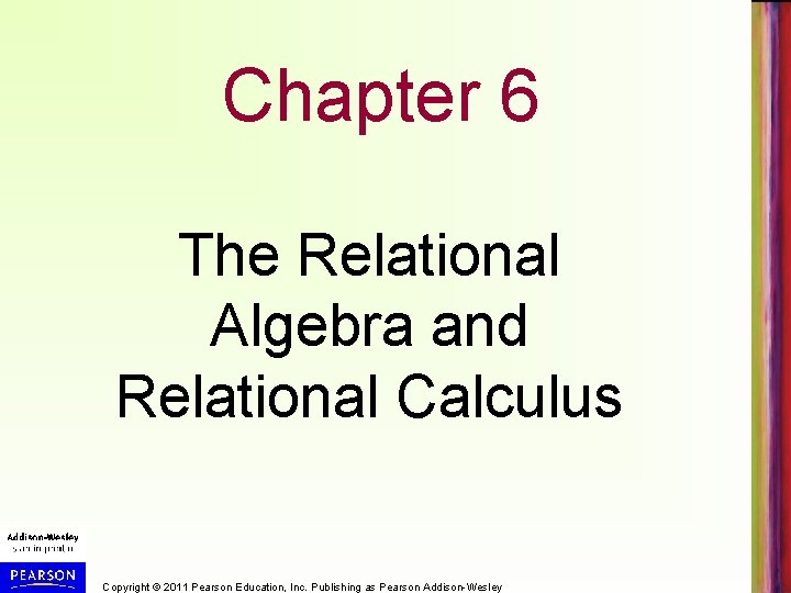 Chapter 6 The Relational Algebra and Relational Calculus Copyright © 2011 Pearson Education, Inc.