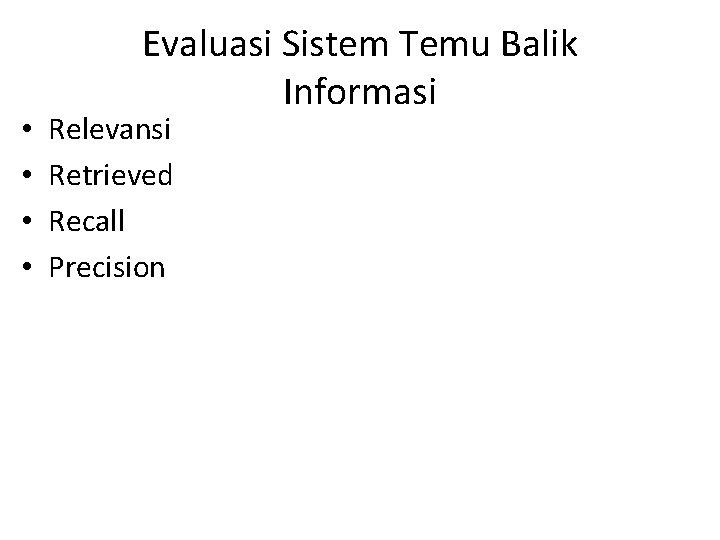 • • Evaluasi Sistem Temu Balik Informasi Relevansi Retrieved Recall Precision