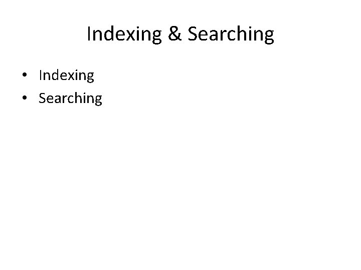 Indexing & Searching • Indexing • Searching