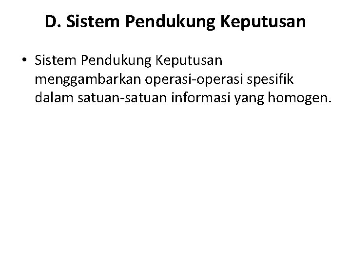 D. Sistem Pendukung Keputusan • Sistem Pendukung Keputusan menggambarkan operasi-operasi spesifik dalam satuan-satuan informasi