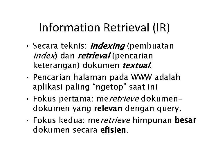 Information Retrieval (IR) • Secara teknis: indexing (pembuatan index) dan retrieval (pencarian keterangan) dokumen